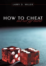 How to cheat and not get busted ebook by Larry D. Miller
