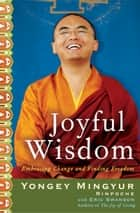Joyful Wisdom - Embracing Change and Finding Freedom eBook by Yongey Mingyur Rinpoche, Eric Swanson