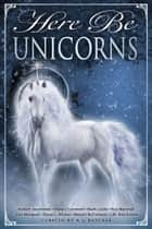 Here Be Unicorns ebook by Meyari McFarland, Diana L. Wicker, Lisa Mangum,...