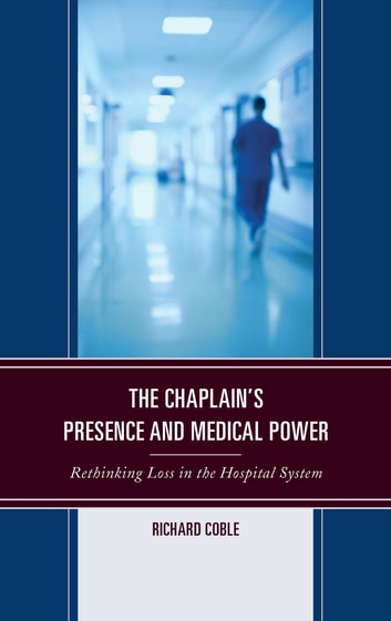 The Chaplain's Presence and Medical Power - Rethinking Loss in the Hospital System ebook by Richard Coble