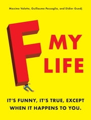 F My Life - It's Funny, It's True, Except When It Happens to You ebook by Maxime Valette,Guillaume Passaglia,Didier Guedj