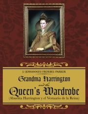 Grandma Harrington and the Queen's Wardrobe - (Abuelita Harrington y el Vestuario de la Reina) ebook by J (Johannes) Froebel-Parker