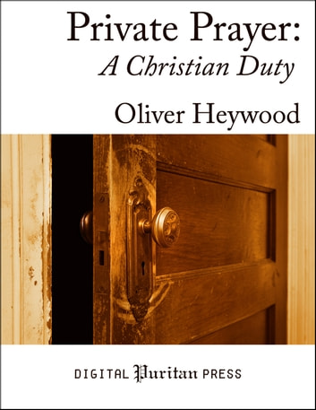 Private Prayer: A Christian Duty ebook by Oliver Heywood