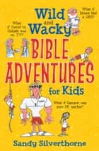Wild and Wacky Bible Adventures for Kids ebook by Sandy Silverthorne