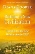 Birthing A New Civilization - Transition to the New Golden Age in 2032 ebook by Diana Cooper