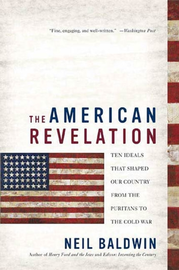 The American Revelation - Ten Ideals That Shaped Our Country from the Puritans to the Cold War ebook by Neil Baldwin