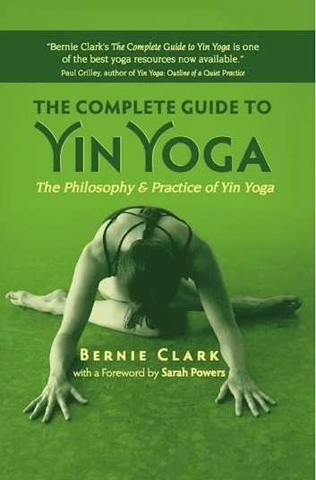 The Complete Guide to Yin Yoga - The Philosophy and Practice of Yin Yoga ebook by Bernie Clark