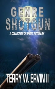 Genre Shotgun: A Collection of Short Fiction ebook by Terry W. Ervin II