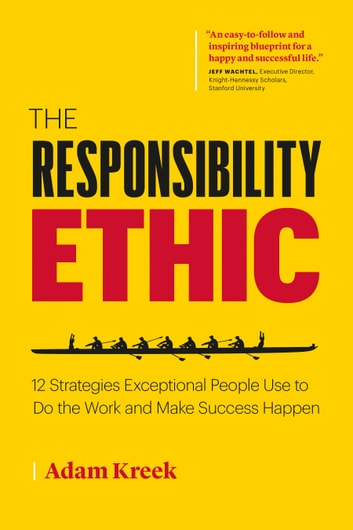 The Responsibility Ethic: 12 Strategies Exceptional People Use to Do the Work and Make Success Happen ebook by Adam Kreek