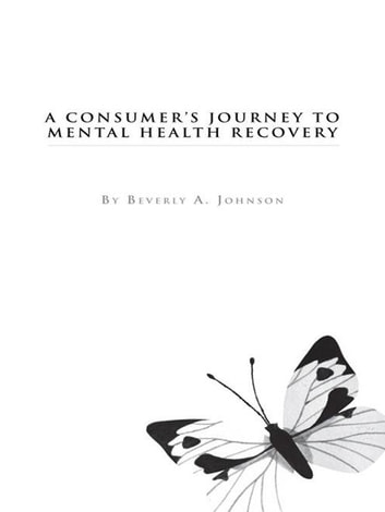 A Consumer's Journey to Mental Health Recovery eBook by Beverly A. Johnson