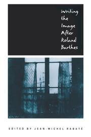 Writing the Image After Roland Barthes ebook by Rabate, Jean-Michel
