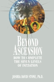 Beyond Ascension - How to Complete the Seven Levels of Initiation ebook by Joshua David Stone