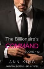 The Billionaire's Command: Boxed Set Volumes 7-12 (The Submissive Series) ebook by Ann King