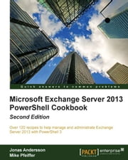 Microsoft Exchange Server 2013 PowerShell Cookbook: Second Edition ebook by Jonas Andersson, Mike Pfeiffer