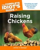 The Complete Idiot's Guide To Raising Chickens - Everything You Need to Know to Care for Your Own Flock of Chickens ebook by Jerome D. Belanger