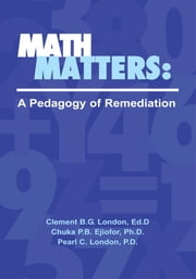 Math Matters: A Pedagogy of Remediation ebook by Ed.D; Chuka P.B. Ejiofor, Ph.D.; Pearl C. London, P.D. Clement B.G. London