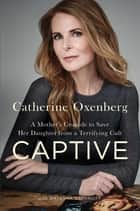 Captive - A Mother's Crusade to Save Her Daughter from a Terrifying Cult ebook by Catherine Oxenberg, Natasha Stoynoff