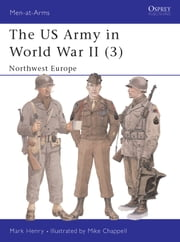 The US Army in World War II (3) - Northwest Europe ebook by Mark Henry,Mike Chappell