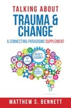 Talking about Trauma & Change - A Connecting Paradigms' Supplement ebook by Matthew S Bennett