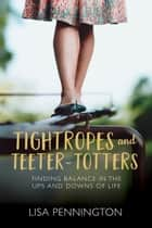 Tightropes and Teeter-Totters - Finding Balance in the Ups and Downs of Life ebook by Lisa Pennington