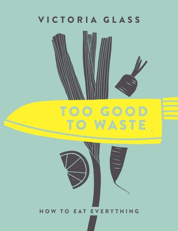 Too Good to Waste: How to Eat Everything ebook by Victoria Glass