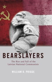 Bearslayers - The Rise and Fall of the Latvian National Communists ebook by William D. Prigge