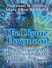 The Divine Download: Interdimensional Communications Though the Language of Light ebook by Norman B. Miller,Mary Ellen Bickford
