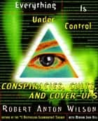 Everything Is Under Control - Conspiracies, Cults, and Cover-ups ebook by Robert A. Wilson