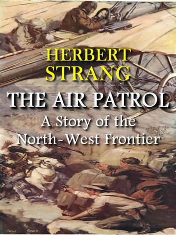 The Air Patrol: A Story of the North-West Frontier (Illustrated) ebook by Herbert Strang