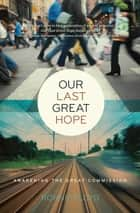 Our Last Great Hope - Awakening the Great Commission ebook by Dr. Ronnie Floyd