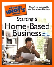 The Complete Idiot's Guide to Starting a Home-Based Business, 3rd Edition - Launch a Successful Career From the Comfort of Your Own Home eBook by Barbara Weltman
