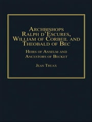 Archbishops Ralph d'Escures, William of Corbeil and Theobald of Bec - Heirs of Anselm and Ancestors of Becket ebook by Dr Jean Truax,Dr Andrew Chandler