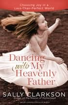 Dancing with My Heavenly Father - Choosing Joy in a Less-Than-Perfect World ebook by Sally Clarkson