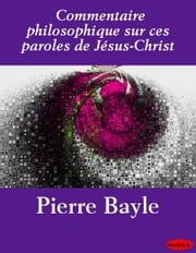 Commentaire philosophique sur ces paroles de Jésus-Christ ebook by Pierre Bayle