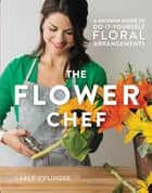 The Flower Chef - A Modern Guide to Do-It-Yourself Floral Arrangements ebook by Carly Cylinder