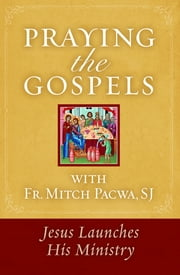 Praying the Gospels with Fr. Mitch Pacwa - Jesus Launches His Ministry ebook by Fr. Mitch Pacwa S.J.