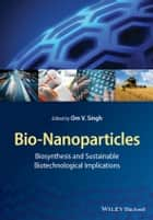 Bio-Nanoparticles - Biosynthesis and Sustainable Biotechnological Implications ebook by Om V. Singh