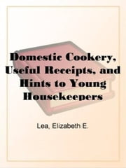 Domestic Cookery, Useful Receipts, And Hints To Young Housekeepers ebook by Elizabeth E. Lea