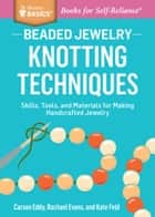 Beaded Jewelry: Knotting Techniques - Skills, Tools, and Materials for Making Handcrafted Jewelry. A Storey BASICS® Title ebook by Carson Eddy, Rachael Evans, Kate Feld