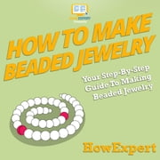 How To Make Beaded Jewelry - Your Step By Step Guide To Making Beaded Jewelry audiobook by HowExpert