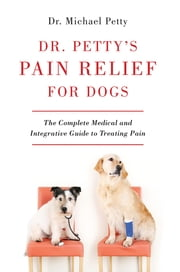 Dr. Petty's Pain Relief for Dogs: The Complete Medical and Integrative Guide to Treating Pain ebook by Michael Petty
