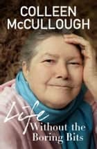 Life Without the Boring Bits ebook by Colleen McCullough