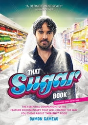 "That Sugar Book - The Essential Companion to the Feature Documentary That Will Change the Way You Think About ""Healthy"" Food ebook by Damon Gameau"