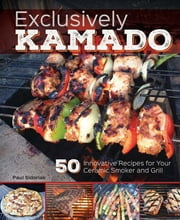 Exclusively Kamado - 50 Innovative Recipes for your Ceramic Smoker and Grill ebook by Paul Sidoriak