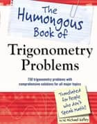 The Humongous Book of Trigonometry Problems - 750 Trigonometry Problems with Comprehensive Solutions for All Major Topics ebook by W. Michael Kelley