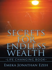 SECRETS FOR ENDLESS WEALTH - Life changing book ebook by Emeka Jonathan Ezeh