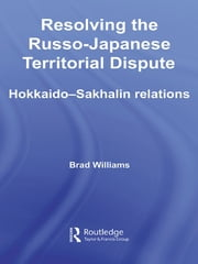 Resolving the Russo-Japanese Territorial Dispute - Hokkaido-Sakhalin Relations ebook by Brad Williams
