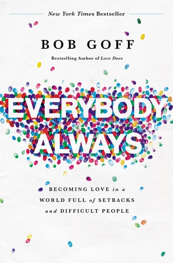 Everybody, Always - Becoming Love in a World Full of Setbacks and Difficult People ebook by Bob Goff