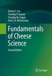 Fundamentals of Cheese Science ebook by P. F. Fox,Timothy P. Guinee,Timothy M. Cogan,Paul L. H. McSweeney