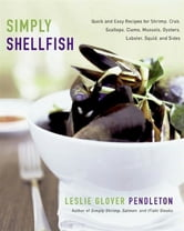 Simply Shellfish - Quick and Easy Recipes for Shrimp, Crab, Scallops, Clams, Mussels, Oysters, Lobster, Squid, and Sides ebook by Leslie Glover Pendleton